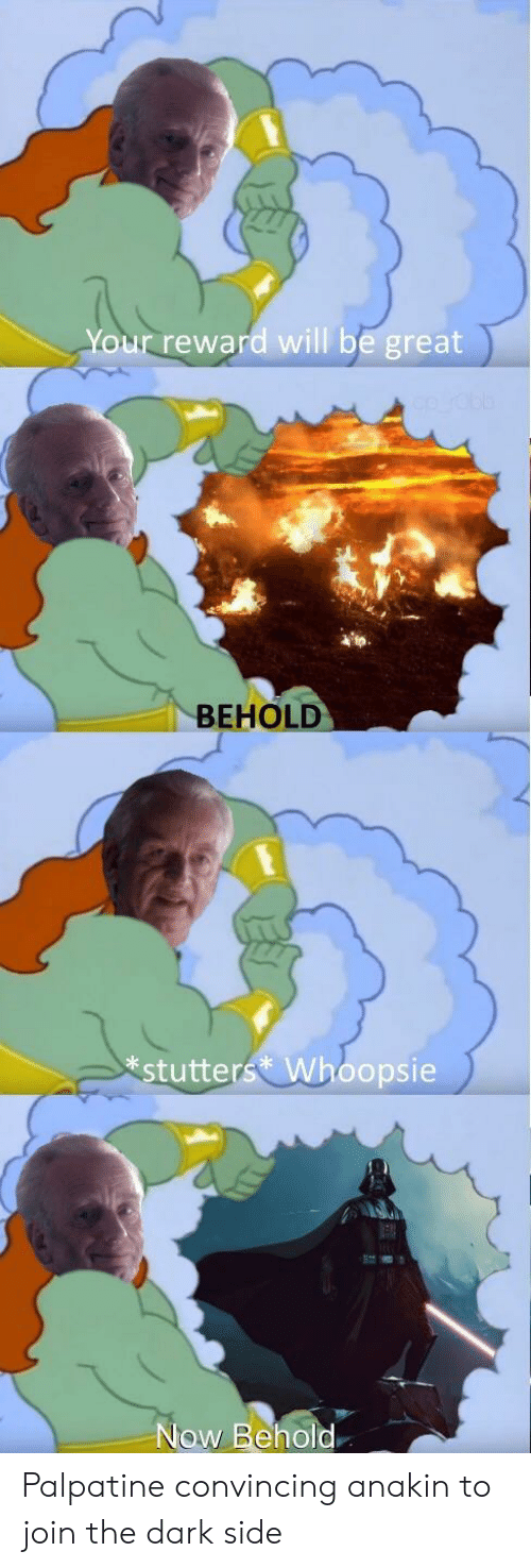 Palpatine: Your reward will be great  BEHOLD  stutters Whoopsie  Now Behold. Palpatine convincing anakin to join the dark side