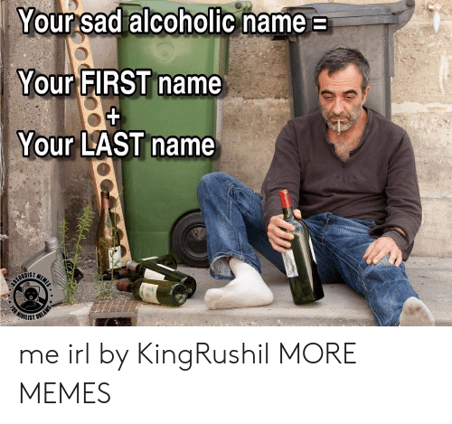 Alcoholic: Your sad alcoholic name  Your FIRST name  Your LAST name  MEME  CEURDIET  WIHILIST  (RT  FOR  OREAMS me irl by KingRushil MORE MEMES