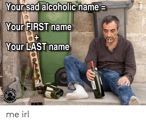 Alcoholic: Your sad alcoholic name  Your FIRST name  Your LAST name  MEME  CEURDIET  WIHILIST  (RT  FOR  OREAMS me irl