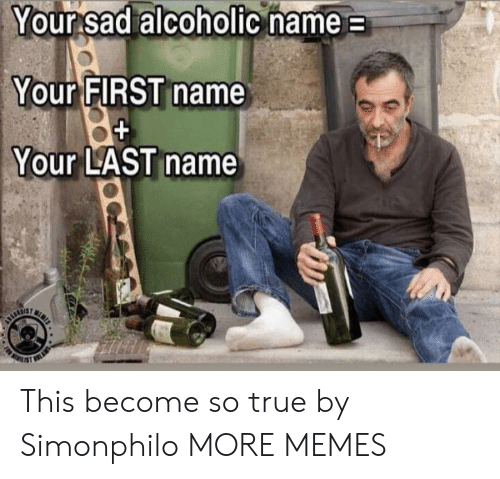 first name: Your sad alcoholic name  Your FIRST name  Your LAST name  N  URTIE This become so true by Simonphilo MORE MEMES
