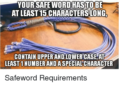 Safewords: YOUR SAFE WORD HAS TO BE  AT LEAST 15CHARACTERS LONG,  CONTAIN UPPER AND.LOWER CASE ATT  LEAST NUMBERANDASPECIALCHARACTER  nng flip-com Safeword Requirements