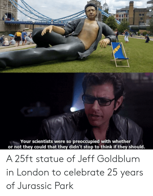 Jurassic Park: Your scientists were so preoccupied with whether  or not they could that they didn't stop to think if they should. A 25ft statue of Jeff Goldblum in London to celebrate 25 years of Jurassic Park