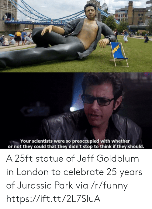 Jurassic Park: Your scientists were so preoccupied with whether  or not they could that they didn't stop to think if they should. A 25ft statue of Jeff Goldblum in London to celebrate 25 years of Jurassic Park via /r/funny https://ift.tt/2L7SIuA