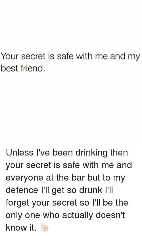 Drunk, Girl Memes, and Only One: Your secret is safe with me and my  best friend Unless I've been drinking then your secret is safe with me and everyone at the bar but to my defence I'll get so drunk I'll forget your secret so I'll be the only one who actually doesn't know it. 👍🏻