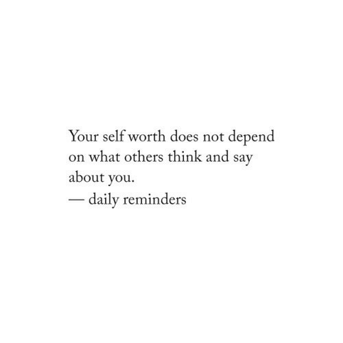 Self Worth: Your self worth does not depend  on what others think and sav  about you.  daily reminders