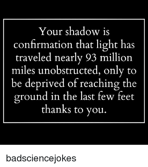Memes, 🤖, and Feet: Your shadow is  confirmation that light has  traveled nearly 93 million  miles unobstructed, only to  be deprived of reaching the  ground in the last few feet  thanks to you badsciencejokes