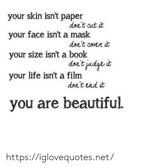 you are beautiful: your skin isn't paper  don't cut it  your face isn't a mask  dor't corer it  your size isn't a book  don't judge t  your life isn't a film  don't nd it  you are beautiful https://iglovequotes.net/