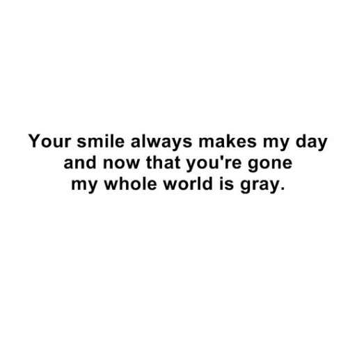 your smile: Your smile always makes my day  and now that you're gone  my whole world is gray.