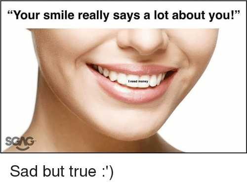 "Memes, Money, and True: ""Your smile really says a lot about you!""  I need money Sad but true :')"