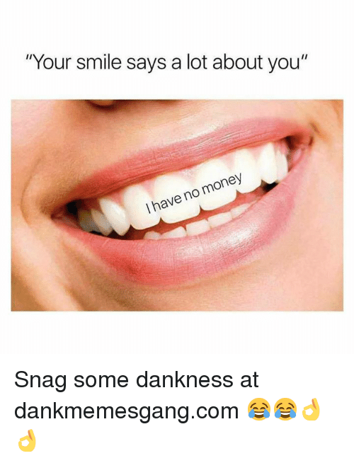 "Memes, Money, and Smile: ""Your smile says a lot about you""  I have no money Snag some dankness at dankmemesgang.com 😂😂👌👌"