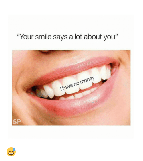 "Money, Smile, and You: ""Your smile says a lot about you""  I have no money  SP 😅"
