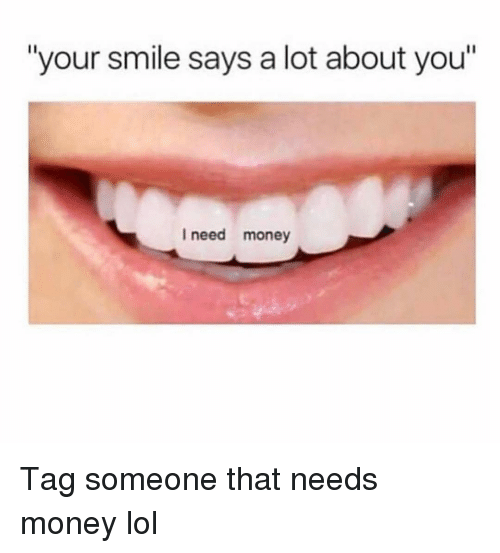 """i need money: """"your smile says a lot about you""""  I need money Tag someone that needs money lol"""