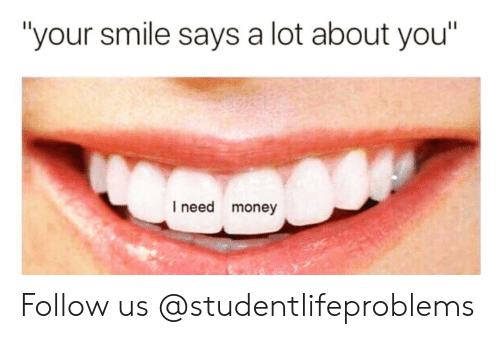 "Money, Tumblr, and Http: ""your smile says a lot about you  I need money Follow us @studentlifeproblems​"