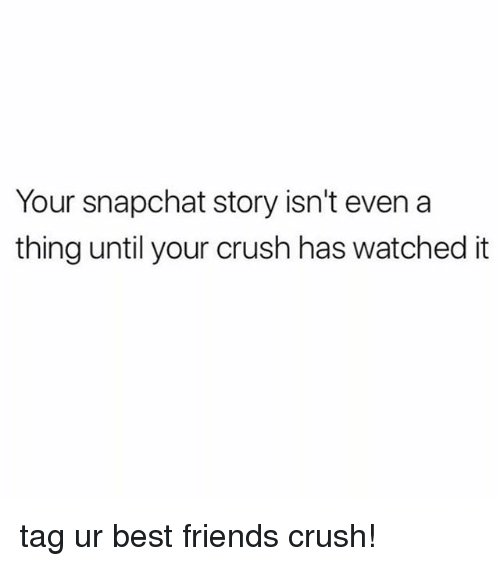 Crush, Friends, and Snapchat: Your snapchat story isn't even a  thing until your crush has watched it tag ur best friends crush!