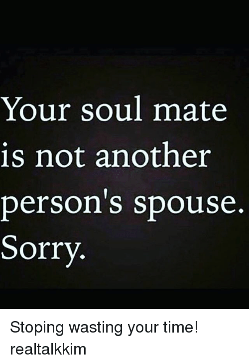 Memes, Sorry, and Time: Your soul mate  is not another  person s spouse.  Sorry. Stoping wasting your time! realtalkkim