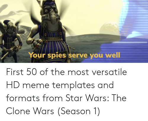 versatile: Your spies serve you  well First 50 of the most versatile HD meme templates and formats from Star Wars: The Clone Wars (Season 1)