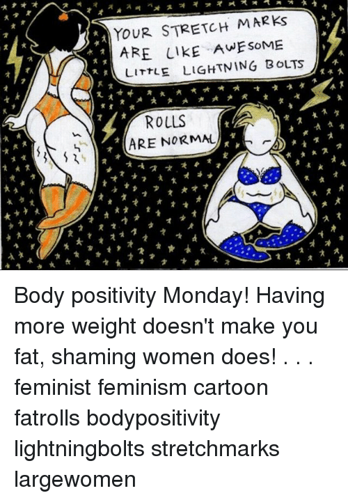 Positive Monday: YOUR STRETCH MAR ks  ARE LIKE AWESOME  LITTLE  LIGHTNING BOLTS  ROLLS  ARE NORMAL Body positivity Monday! Having more weight doesn't make you fat, shaming women does! . . . feminist feminism cartoon fatrolls bodypositivity lightningbolts stretchmarks largewomen