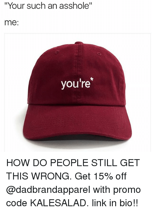 """Memes, Link, and Asshole: """"Your such an asshole""""  me:  you're HOW DO PEOPLE STILL GET THIS WRONG. Get 15% off @dadbrandapparel with promo code KALESALAD. link in bio!!"""