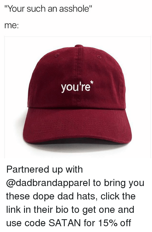 "Click, Dad, and Dope: ""Your such an asshole""  me  you're Partnered up with @dadbrandapparel to bring you these dope dad hats, click the link in their bio to get one and use code SATAN for 15% off"