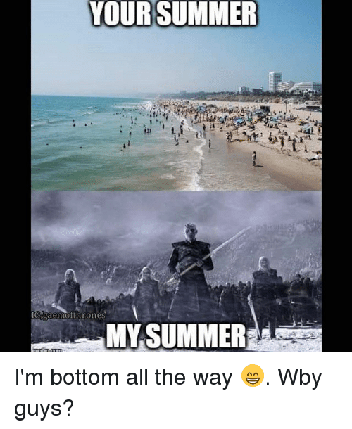 Memes, Summer, and All The: YOUR SUMMER  IGAgaemofthrones  MY SUMMER I'm bottom all the way 😁. Wby guys?
