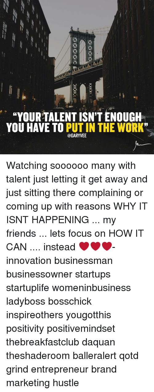 "Daquan, Memes, and 🤖: ""YOUR TALENT ISN'T ENOUGH  YOU HAVE TO  PUT IN THE WORK  @GARYVEE Watching soooooo many with talent just letting it get away and just sitting there complaining or coming up with reasons WHY IT ISNT HAPPENING ... my friends ... lets focus on HOW IT CAN .... instead ❤❤❤- innovation businessman businessowner startups startuplife womeninbusiness ladyboss bosschick inspireothers yougotthis positivity positivemindset thebreakfastclub daquan theshaderoom balleralert qotd grind entrepreneur brand marketing hustle"