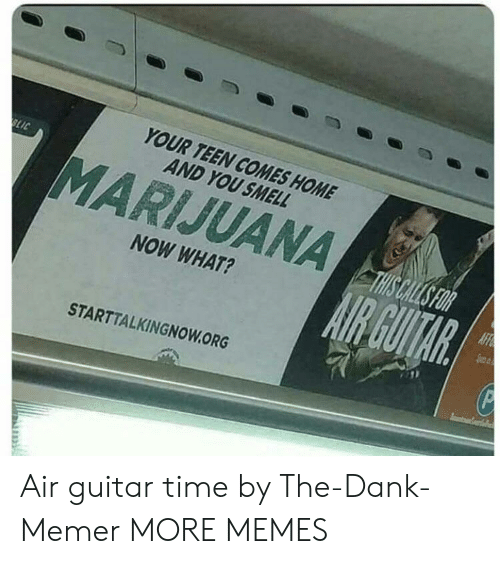 Dank Memer: YOUR TEEN COMES HOME  AND YOU SMELL  MARIJUANA  NOW WHAT?  STARTTALKINGNOWORG Air guitar time by The-Dank-Memer MORE MEMES