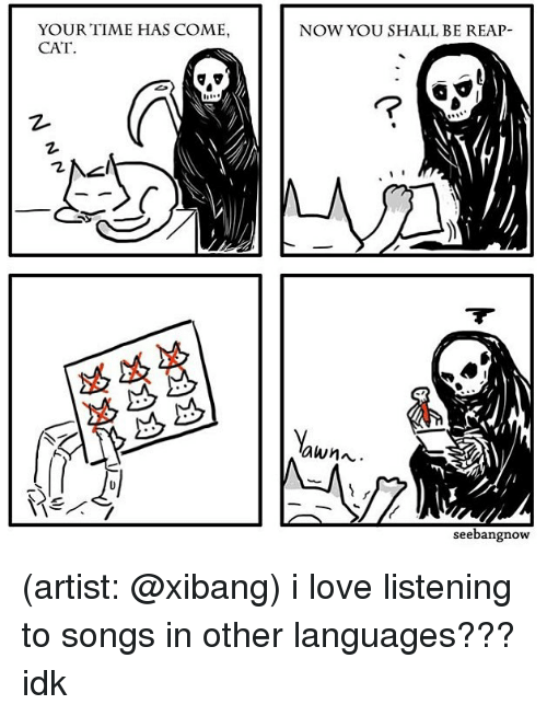 Love, Memes, and Songs: YOUR TIME HAS COME  CAT  NOW YOU SHALL BE REAP-  7  2  awnn.  seebangnow (artist: @xibang) i love listening to songs in other languages??? idk
