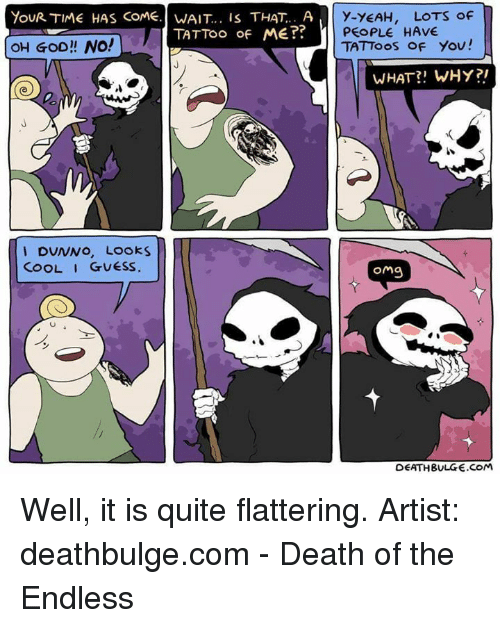 Deathbulge: YouR TIME HAS COME. WAIT... is THAT.. A  TATTOO of ME??  OH GOD! NO!  I DUNNO, Looks  COOL I GUESS  y-YEAH, LOTS of  PEOPLE HAVE  TATToos of you!  WHAT WHY?  omg  DEATH BULGE.COM Well, it is quite flattering. Artist: deathbulge.com - Death of the Endless
