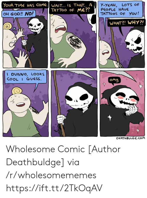 Deathbulge: YouR TIME HAS COME.WAIT... IS THAT.. A  TATTOO Of ME??  y-YEAH,  PEOPLE HAVE  TATTOOS OF You!  LOTS Of  OH GOD!! NO!  WHAT?! WHY?!  I DUNNO, Looks  COOL I GUESS.  Omg  DEATHBULGE.cOM Wholesome Comic [Author Deathbuldge] via /r/wholesomememes https://ift.tt/2TkOqAV