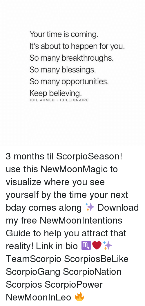 Memes, Free, and Help: Your time is coming.  It's about to happen for you.  So many breakthroughs.  So many blessings.  So many opportunities.  Keep believing.  IDIL AHMED IDILLIONAIRE 3 months til ScorpioSeason! use this NewMoonMagic to visualize where you see yourself by the time your next bday comes along ✨ Download my free NewMoonIntentions Guide to help you attract that reality! Link in bio ♏️❤️✨ TeamScorpio ScorpiosBeLike ScorpioGang ScorpioNation Scorpios ScorpioPower NewMoonInLeo 🔥