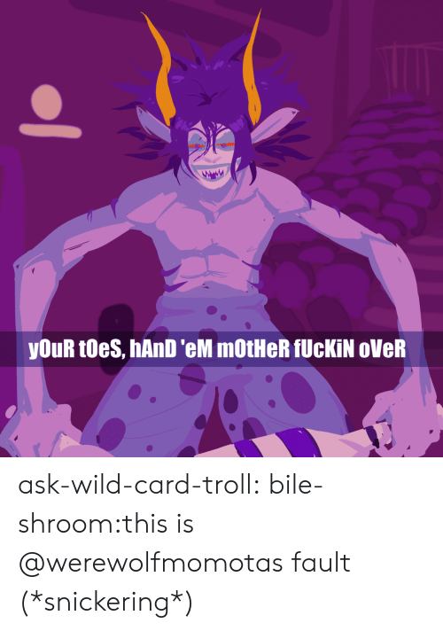 Snickering: youR toes, hAnD 'eM mOtHeR fUcKİN oVeR ask-wild-card-troll:  bile-shroom:this is @werewolfmomotas fault (*snickering*)