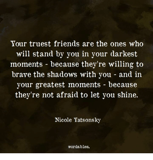 Friends, Brave, and Who: Your truest friends are the ones who  will stand by you in your darkest  moments - because they're willing to  brave the shadows with you - and in  your greatest moments - because  they're not afraid to let you shine.  Nicole Yatsonsky  wordables.