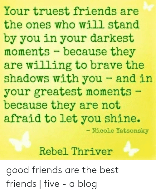 True Friends Meme: Your truest friends are  the ones who will stand  by you in your darkest  moments - because they  are willing to brave the  shadows with you- and in  your greatest moments  because they are not  afraid to let you shine.  Nicole Yatsonsky  Rebel Thriver good friends are the best friends   five - a blog