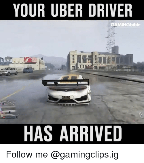 leasing: YOUR UBER DRIVER  GAMINGbible  LEAS  HAS ARRIVED Follow me @gamingclips.ig