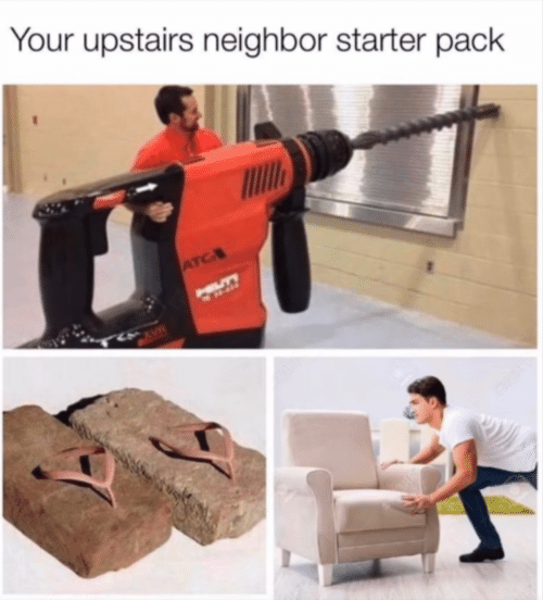 Starter Pack: Your upstairs neighbor starter pack  ATC  HILLTY  CAVE