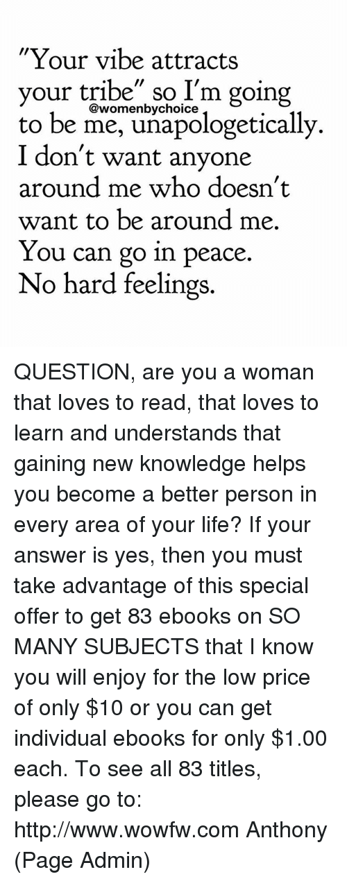 """Memes, Individualism, and Knowledge: """"Your vibe attracts  your tribe"""" so I'm going  @womenby choice  to be me, unapologetically.  I don't want anyone  around me who doesn't  want to be around me.  You can go in peace.  No hard feelings QUESTION, are you a woman that loves to read, that loves to learn and understands that gaining new knowledge helps you become a better person in every area of your life?   If your answer is yes, then you must take advantage of this special offer to get 83 ebooks on SO MANY SUBJECTS that I know you will enjoy for the low price of only $10 or you can get individual ebooks for only $1.00 each. To see all 83 titles, please go to: http://www.wowfw.com     Anthony (Page Admin)"""