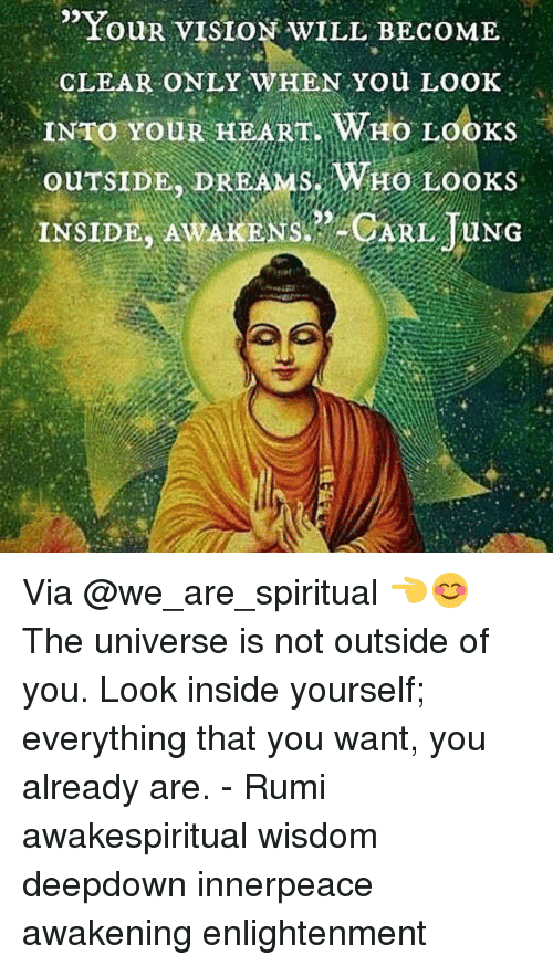 """enlightening: """"YouR VISION wILL BECOME  CLEAR ONLY WHEN You LOOK  INTO YOUR HEART. WHO LOOKS  OUTSIDE  DREAMS WHO Looks  INSIDE AMAKENSRPACARL TUNG Via @we_are_spiritual 👈😊 The universe is not outside of you. Look inside yourself; everything that you want, you already are. - Rumi awakespiritual wisdom deepdown innerpeace awakening enlightenment"""