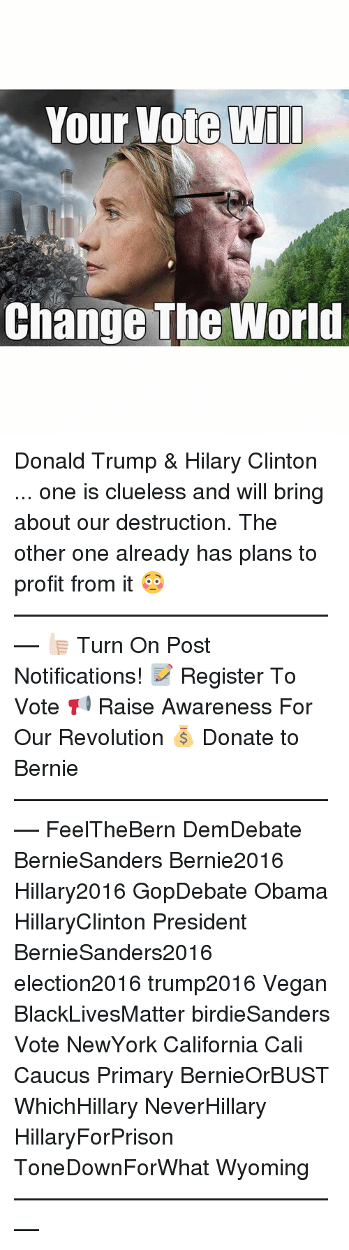 Black Lives Matter, Donald Trump, and Memes: Your Vote Will  Change The World Donald Trump & Hilary Clinton ... one is clueless and will bring about our destruction. The other one already has plans to profit from it 😳 ––––––––––––––––––––––––––– 👍🏻 Turn On Post Notifications! 📝 Register To Vote 📢 Raise Awareness For Our Revolution 💰 Donate to Bernie ––––––––––––––––––––––––––– FeelTheBern DemDebate BernieSanders Bernie2016 Hillary2016 GopDebate Obama HillaryClinton President BernieSanders2016 election2016 trump2016 Vegan BlackLivesMatter birdieSanders Vote NewYork California Cali Caucus Primary BernieOrBUST WhichHillary NeverHillary HillaryForPrison ToneDownForWhat Wyoming –––––––––––––––––––––––––––