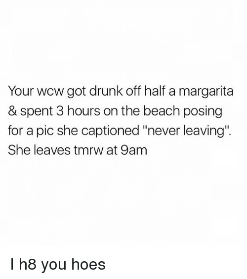 "Drunk, Hoes, and Memes: Your wcw got drunk off half a margarita  & spent 3 hours on the beach posing  for a pic she captioned ""never leaving""  She leaves tmrw at 9am I h8 you hoes"