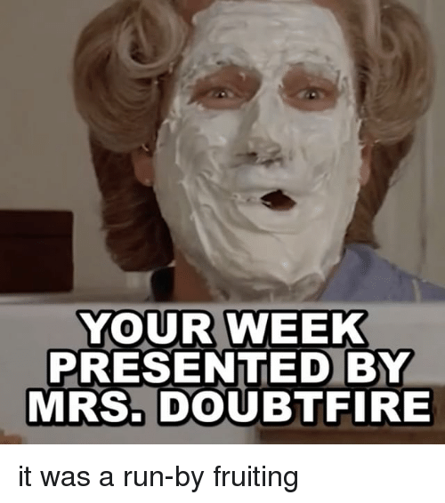 Mrs. Doubtfire: YOUR WEEK  PRESENTED BY  MRs. DOUBTFIRE it was a run-by fruiting
