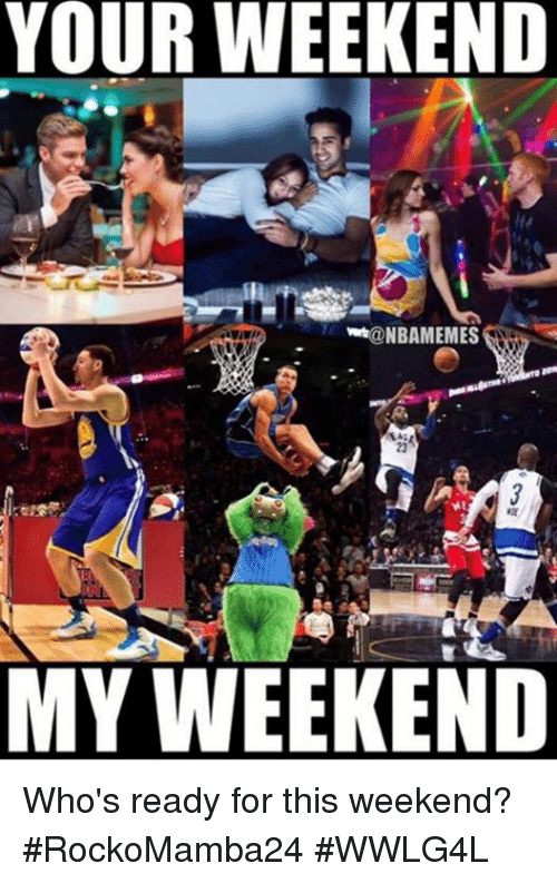 Memes, 🤖, and Weekend: YOUR WEEKEND  @NBAMEMES  MY WEEKEND Who's ready for this weekend?  #RockoMamba24 #WWLG4L