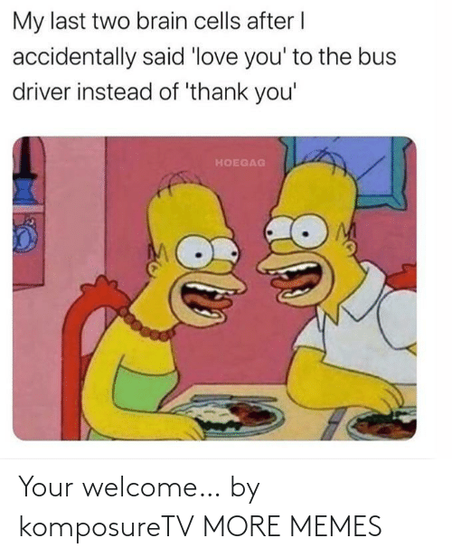 welcome: Your welcome… by komposureTV MORE MEMES