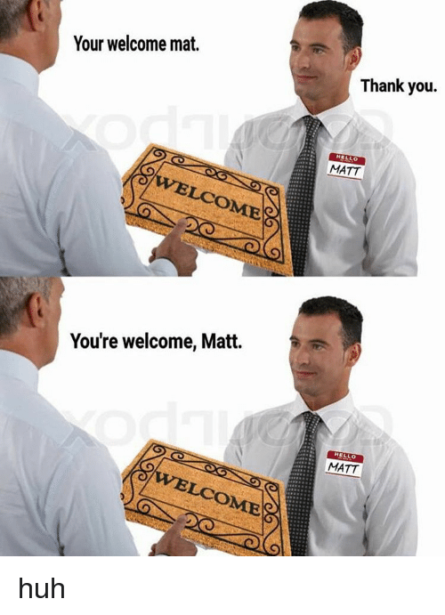 Youre Welcom: Your welcome mat.  LCOME  You're welcome, Matt.  LCOME  Thank you.  MATT  HELLO  MATT huh