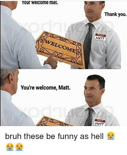 Youre Welcom: Your welcome mat.  LCOME  You're welcome, Matt.  Thank you.  MATT  MATT bruh these be funny as hell 😭😭😭