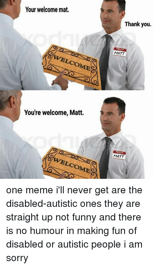Youre Welcom: Your welcome mat.  LOOME  You're welcome, Matt.  Thank you.  MATT  HELLO  MATT one meme i'll never get are the disabled-autistic ones they are straight up not funny and there is no humour in making fun of disabled or autistic people i am sorry
