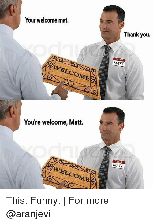 Youre Welcom: Your welcome mat.  OME  You're welcome, Matt.  Thank you.  MATT  HELLO  MATT This. Funny. | For more @aranjevi