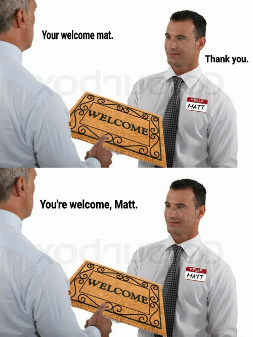 your welcome: Your welcome mat.  Thank you.  HELLO  MATT  VELCOME  You're welcome, Matt.  HELLO  MATT  VELCOME