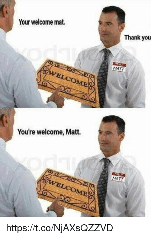your welcome: Your welcome mat.  Thank you  MATT  COME  You're welcome, Matt.  MATT https://t.co/NjAXsQZZVD