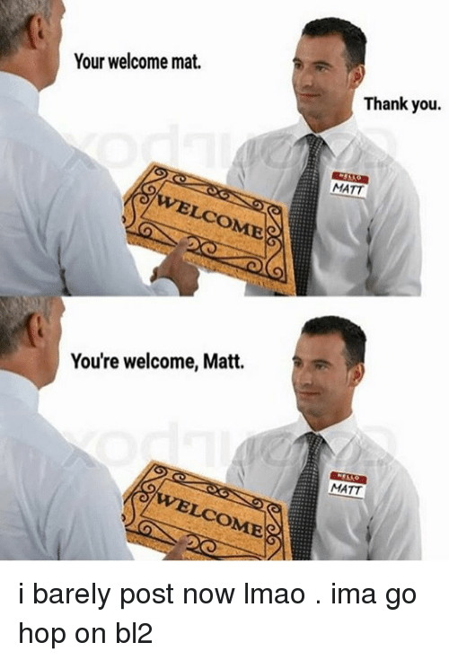 your welcome: Your welcome mat.  Thank you.  MATT  LCOME  You're welcome, Matt.  MATT  LCOME i barely post now lmao . ima go hop on bl2