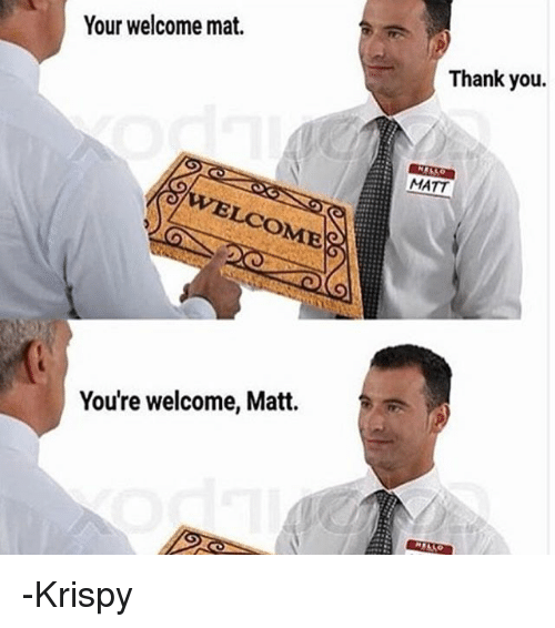 your welcome: Your welcome mat.  Thank you.  MATT  LCOMES  You're welcome, Matt. -Krispy